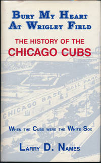 Bury My Heart at Wrigley Field: The History of the Chicago Cubs -- When the Cubs Were the White Sox