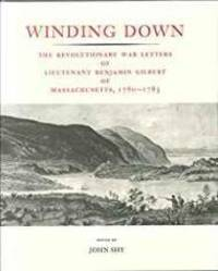 Winding Down: The Revolutionary War Letters of Lietenant Benjamin Gilbert of Massachusetts, 1780-1783 by  John Shy (Ed) - 1st - 1989 - from Monroe Street Books (SKU: 508766)