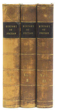 The History of Fiction: Being a Critical Account of the Most Celebrated Prose Works of Fiction from the earliest Greek Romances to the novels of the present age