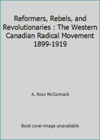 Reformers, Rebels, and Revolutionaries : The Western Canadian Radical Movement 1899-1919