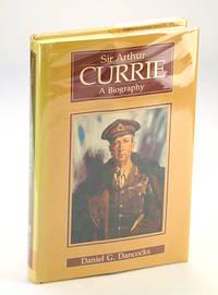 Sir Arthur Currie: A Biography