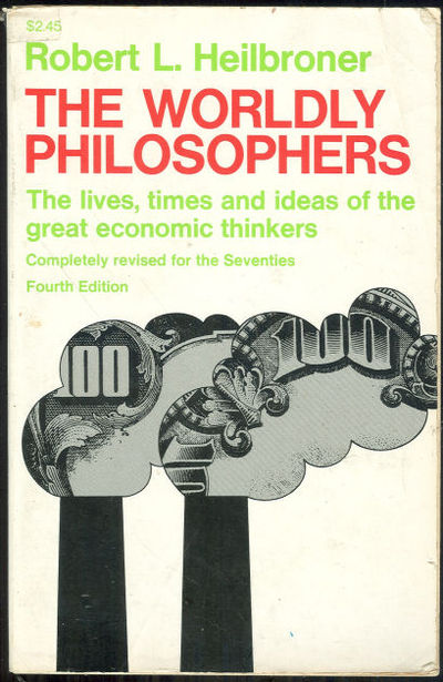 WORLDLY PHILOSOPHERS The Lives, Times and Ideas of the Great Economic Thinkers, Heilbroner, Robert L.
