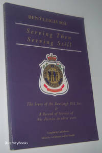 SERVING THEN SERVING STILL: The Story of the Bentleigh RSL Inc. and a Record of Service in This District in Three Wars