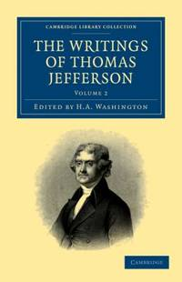 The Writings of Thomas Jefferson Vol. 2 : Being His Autobiography, Correspondence, Reports,...