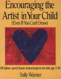 Encouraging the Artist in Your Child (Even If You Can't Draw): 101 Failure-Proof, Home-Tested...