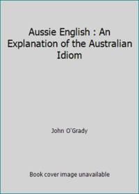 Aussie English : An Explanation of the Australian Idiom