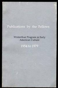 PUBLICATIONS BY THE FELLOWS : WINTERTHUR PROGRAM IN EARLY AMERICAN  CULTURE, 1954 TO 1979