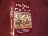 A Century of Dishonor. A Sketch of the United States Government's Dealings with Some of the...