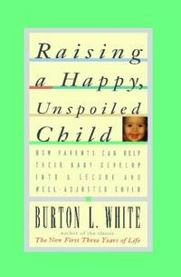 Raising a Happy, Unspoiled Child: How Parents Can Help Their Baby Develop into a Secure and Well-adjusted Child by White, Burton L