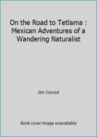 On the Road to Tetlama : Mexican Adventures of a Wandering Naturalist