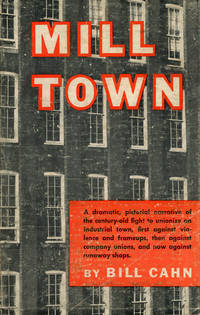 Mill Town: A dramatic, pictorial narrative of the century-old fight to unionize an industrial town, first against violence and frameups, then against company unions, and now against runaway shops by  Bill Cahn - Paperback - First printing - 1954 - from Caliban Books  and Biblio.com