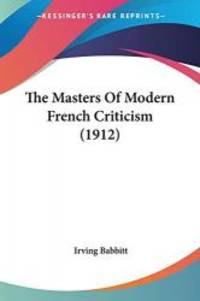 The Masters Of Modern French Criticism (1912) by Irving Babbitt - 2008-11-26