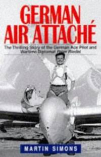 German Air Attache : The Thrilling Story of the German Ace Pilot and Wartime Diplomat Peter Riedel by Simons, Martin - 1997