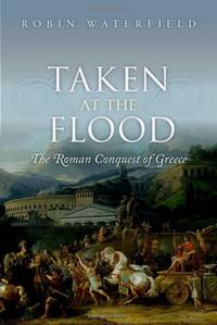 Taken at the Flood: The Roman Conquest of Greece (Ancient Warfare and Civilization) by Waterfield, Robin
