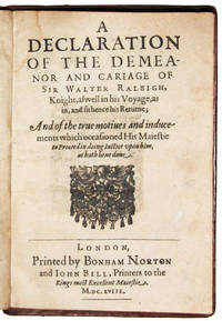 A declaration of the demeanor and carriage of Sir Walter Raleigh, knight, as well his voyage, as in, and sithence his Returne; and of the true motives and inducements which occasioned His Maiestie to proceed in doing iustice upon him, as hath bene done