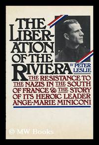 image of The Liberation of the Riviera : the Resistance to the Nazis in the South of France and the Story of its Heroic Leader, Ange-Marie Miniconi