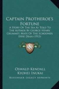 Captain Protheroe's Fortune: A Story Of The Sea As Told To The Author By George Henry Grummet  Mate Of The Schooner Effie Dean 1913