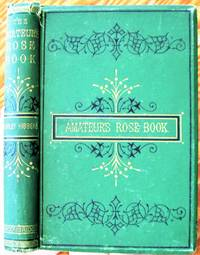 image of The Amateur's Rose Book. Comprising the Cultivation of the Rose.