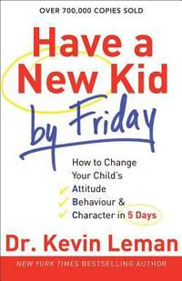 Have a New Kid by Friday : How to Change Your Child's Attitude, Behavior and Character in 5 Days