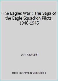 The Eagles War : The Saga of the Eagle Squadron Pilots, 1940-1945