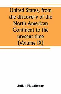 United States  from the discovery of the North American Continent to the present time Volume IX