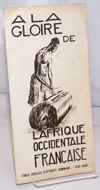 image of A la Gloire de l'Afrique Occidentale Francaise: Trois Siecles d'Efforts Communs, 1626-1938