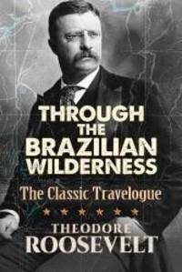 Through the Brazilian Wilderness: The Classic Travelogue