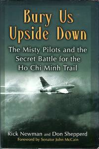 Bury Us Upside Down: The Misty Pilots and the Secret Battle for the Ho Chi Minh Trail by  John (foreword)  Don/McCain - 1st printing - 2006 - from Barbarossa Books Ltd. (SKU: 62646)