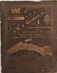 W. J. George, Far Killing, Sporting Gun & Ammunition Manufacturer. New Illustrated Price List of Sporting Guns, Rifles, Revolvers, Walking Stick and Air Guns, Pistols, Ammunition, Loading Machines, Bags, Covers, Traps, &c. &c
