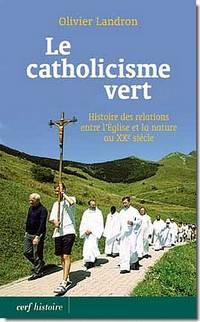 Le catholicisme vert. Histoire des relations entre l'Église et la nature au XXe siècle.