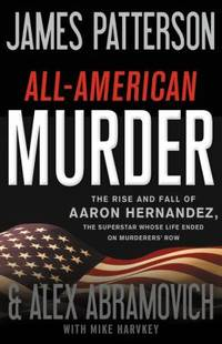All-American Murder : The Rise and Fall of Aaron Hernandez, the Superstar Whose Life Ended on...