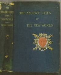 The Ancient Cities of the New World being Voyages and Explorations in Mexico and Central America from 1857-1882