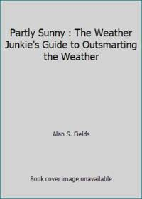 Partly Sunny : The Weather Junkie's Guide to Outsmarting the Weather