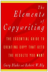 Elements of Copywriting : The Essential Guide to Creating Copy That Gets the Results You Want
