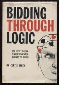 BIDDING THROUGH LOGIC: FOR ALL BRIDGE PLAYERS - BEGINNERS TO EXPERTS - A  SOUND, SENSIBLE, AND SIMPLIFIED GUIDE TO BETTER BIDD