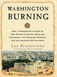 Washington Burning: How a Frenchman\'s Vision for Our Nation\'s Capital Survived Congress, the Founding Fathers, and the Invading British Army