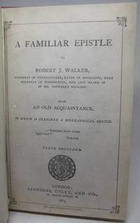 image of A FAMILIAR EPISTLE TO ROBERT J. WALKER, Formerly of Pennsylvania, Later of Mississippi, More Recently of Washington, and Last Heard of in Mr. Coxwell's Balloon.  From an Old Acquaintance.  To Which is Prefixed a Biographical Sketch
