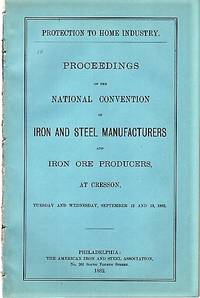 PROTECTION TO HOME INDUSTRY.  Proceedings of the National Convention of Iron and Steel Manufacturers and Iron Ore Producers, at Cresson, Tuesday and Wednesday, September 12 and 13, 1882