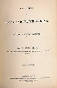 A Treatise on Clock and Watch Making, Therretical and Practical