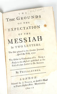 The true grounds of the expectation of the Messiah. In two letters. The one printed in the London journal, April the first, 1727. The other in vindication of it. Being a reply to the answer published at the end of a late letter to Dr. Rogers.