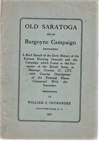 OLD SARATOGA AND THE BURGOYNE CAMPAIGN.  A Brief Sketch of the Early History of the Famous Hunting Grounds and the Campaign which Ended in the Surrender of the British Army, at Saratoga, October 17, 1777, with Concise Descriptions of the Principal Places Connected with the Surrender