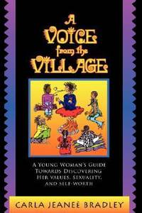 A Voice from the Village : A Young Woman's Guide Towards Discovering Her Values, Sexuality, and...