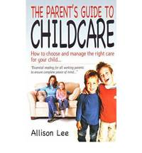 Parents' Guide To Childcare: How to Choose and Manage the Right Care for Your Child