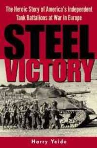 STEEL VICTORY: THE HEROIC STORY OF AMERICA'S INDEPENDENT TANK BATTALIONS AT WAR IN EUROPE by Harry Yeide - Hardcover - 2003 - from Atlanta Vintage Books (SKU: 21422)