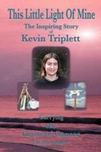 This Little Light Of Mine: The Inspiring Story of Kevin Triplett … Carrying His Cross of...