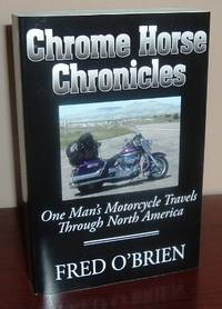 Chrome Horse Chronicles: One Man\'s Motorcycle Travels Through North America