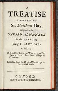 A Treatise concerning St. Matthias Day, Misplaced in the Oxford Almanack for the Year 1684 (being Leap-Year) at Feb. 24. In a Letter from Dr. Wallis to Dr. John Fell late Lord Bishop of Oxford. Published from the Original Manuscript in the Savilian Study by  John WALLIS - from Jonathan A. Hill, Bookseller, Inc. and Biblio.com