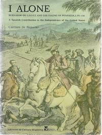I, ALONE; BERNARDO DE GALVEZ AND THE TAKING OF PENSACOLA IN 1781