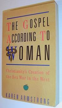 THE GOSPEL ACCORDING TO WOMAN: CHRISTIANITY'S CREATION OF THE SEX WAR IN THE WEST