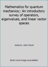 Mathematics for quantum mechanics;: An introductory survey of operators  eigenvalues  and linear vector spaces